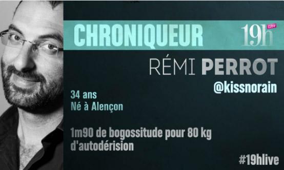 Vos avis sur Remi Perrot au 19h Live le chroniqueur fun !!